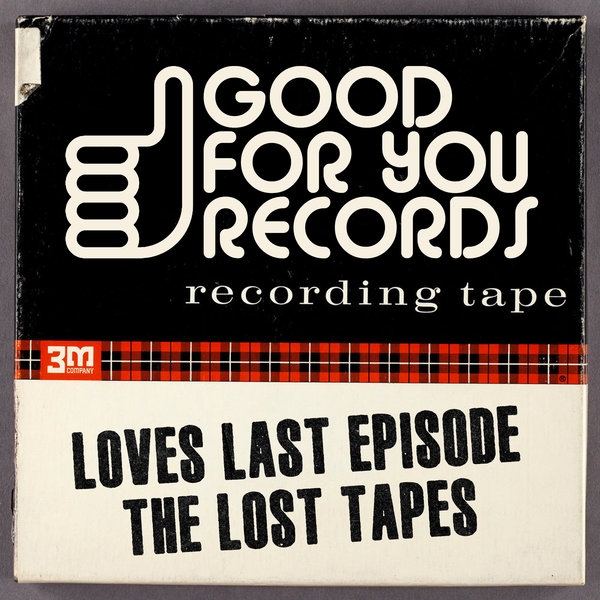Loves Last Episode – The Lost Tapes [Good For You Records]